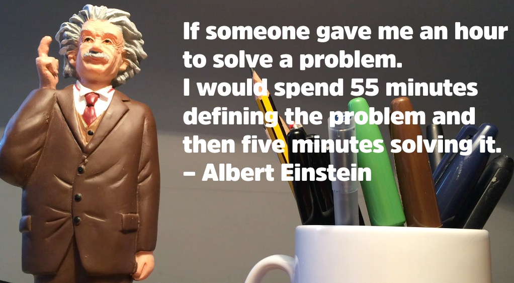 If I had an hour to solve a problem I'd spend 55 minutes thinking about the problem and 5 minutes thinking about solutions.